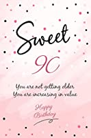 You Are Not Getting Older You Are Increasing In Value Happy Sweet 90 Birthday: Happy 90th Birthday Gift - 90 Years Old Anniversary Gifts For Her or Him - 100 Pages Notebook Birthday Gift