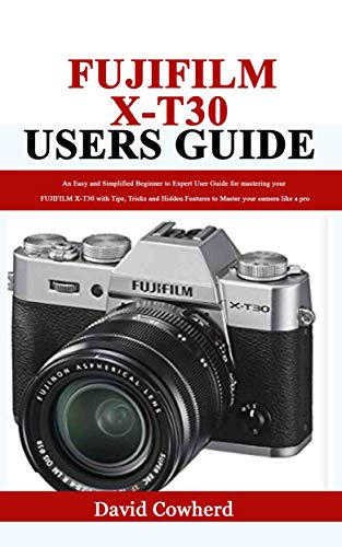 Fujifilm X-T30 Users Guide: An Easy and Simplified...
