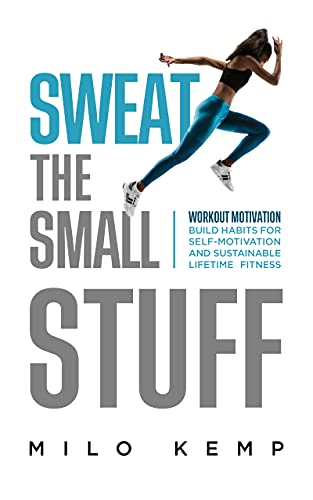 Sweat the Small Stuff: Workout Motivation: Build Habits for Self-Motivation and Sustainable Lifetime Fitness