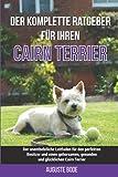Der komplette Ratgeber für Ihren Cairn-Terrier: Der unentbehrliche Leitfaden für den perfekten Besitzer und einen gehorsamen, gesunden und glücklichen Cairn-Terrier