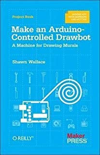 [Make an Arduino-Controlled Drawbot: A Machine for Drawing Murals] (By: Shawn Wallace) [published: March, 2015]