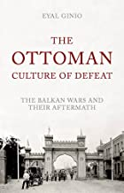 The Ottoman Culture of Defeat: The Balkan Wars and their Aftermath (Mediterraneans)