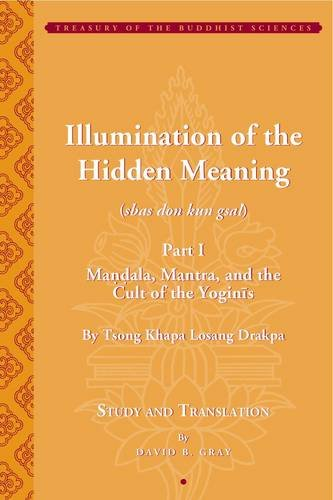 Tsong Khapa's  Illumination of the Hidden Meaning: Mandala, Mantra, and the Cult of the Yoginis- A Study and Annotated Translation of Chapters 1-24 of the  sbas don kun sel