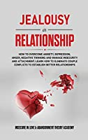 Jealousy in Relationship: How to Overcome Anxiety, Depression, Anger, Negative Thinking and Manage Insecurity and Attachment. Learn How to Eliminate Couple Conflicts to Establish Better Relationships