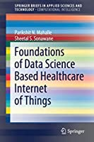 Foundations of Data Science Based Healthcare Internet of Things (SpringerBriefs in Applied Sciences and Technology)