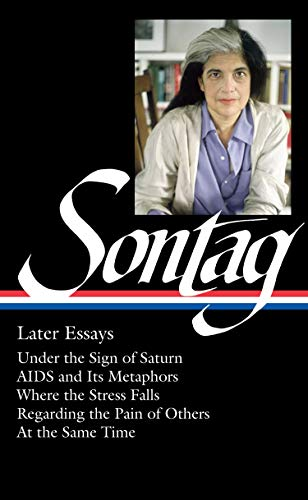 Susan Sontag: Later Essays (LOA #292): Under the Sign of Saturn / AIDS and its Metaphors / Where the Stress Falls / Rega