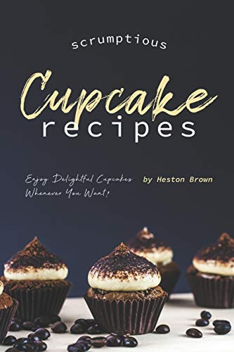 Scrumptious Cupcake Recipes: Enjoy Delightful Cupcakes Whenever You Want! (Peanut Butter Cupcake Recipe With Cake Mix)