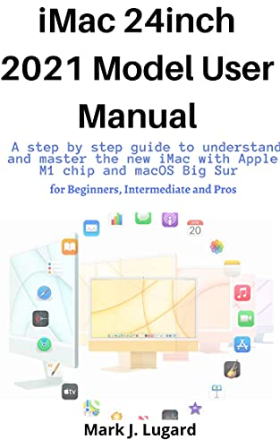 iMac 24inch 2021 Model User Manual: A Step by Step Guide to Understand and Master the new 24inch Apple M1 Chip and macOS Big Sur for Beginners, Intermediate and Pros (English Edition)