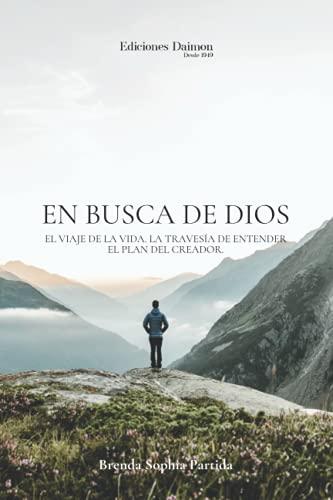EN BUSCA DE DIOS: EL VIAJE DE LA VIDA. LA TRAVESÍA DE ENTENDER EL PLAN DEL CREADOR. (Spanish Editio