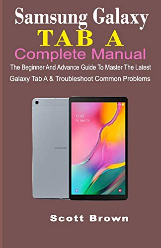 SAMSUNG GALAXY TAB A COMPLETE MANUAL: The Beginner And Advance Guide To Master The Latest Galaxy Tab