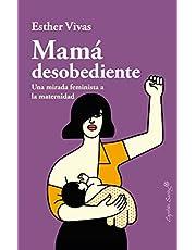 Mama desobediente: Una mirada feminista a la maternidad (ENSAYO)