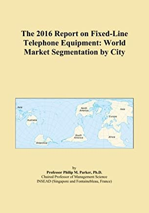The 2016 Report on Fixed-Line Telephone Equipment: World Market Segmentation by City