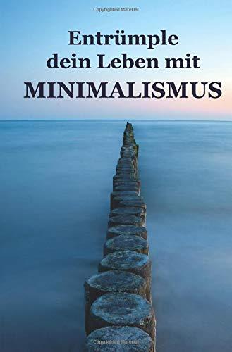 Entrümple dein Leben mit Minimalismus: Ballast über Bord werfen befreit! (Minimalismus-Guide: Ein Leben mit mehr Erfolg, Freiheit, Glück, Geld, Liebe und Zeit)