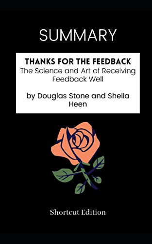 SUMMARY - Thanks for the Feedback: The Science and Art of Receiving Feedback Well by Douglas Stone and Sheila Heen