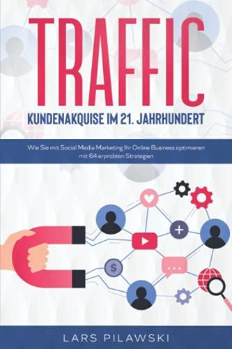 TRAFFIC – Kundenakquise im 21. Jahrhundert: Wie Sie mit Social Media Marketing Ihr Online Business optimieren - mit 64 erprobten Strategien