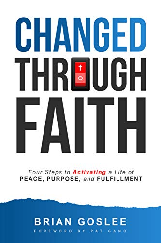 Changed Through Faith: Four Steps to Activating a Life of Peace, Purpose, and Fulfillment by Brian Goslee