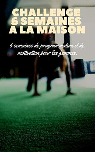 Challenge: 6 Semaines pour changer à la maison: 6 semaines de programmation sans matériel (French Edition)