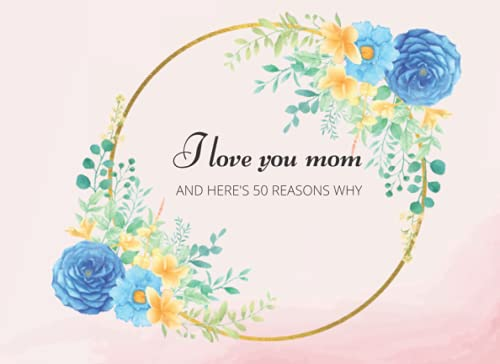 I Love You Mom and Here's 50 Reasons Why: Mothers Day Gift Personalized Fill in the Blanks