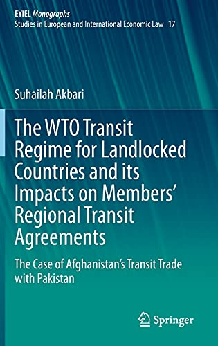 The WTO Transit Regime for Landlocked Countries and its Impacts on Members' Regional Transit Agreements: The Case of Afghanistan's Transit Trade with ... of International Economic Law, 17, Band 17)