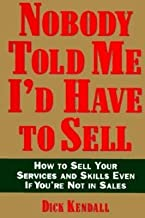 Nobody Told Me I'd Have to Sell: How to Sell Your Services and Skills, Even If You're Not in Sales