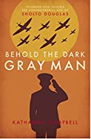 Behold the Dark Gray Man: Triumphs and Trauma: The Controversial Life of Sholto Douglas