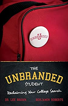 The Unbranded Student | Reclaiming Your College Search - Pick the right college & Empower your university selection: - Improves Happiness, Lower Debt - 2020 Search Guide by [Benjamin Roberts, Lee Brown]