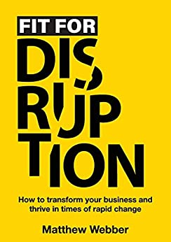 Fit for Disruption: How to transform your business and thrive in times of rapid change by [Matthew Webber]