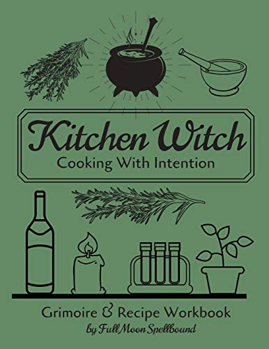 Kitchen Witch: Cooking With Intention: Grimoire and Recipe Workbook To Document Your Favorite Spells & Recipes For Hearth & Home