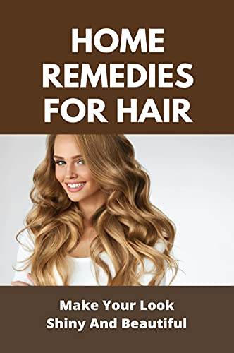 Home Remedies For Hair: Make Your Look Shiny And Beautiful: How To Grow Hair Faster Naturally In A Week (English Edition)
