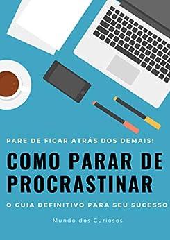 Como Parar de Procrastinar: O guia definitivo para seu sucesso por [Editora Mundo dos Curiosos]