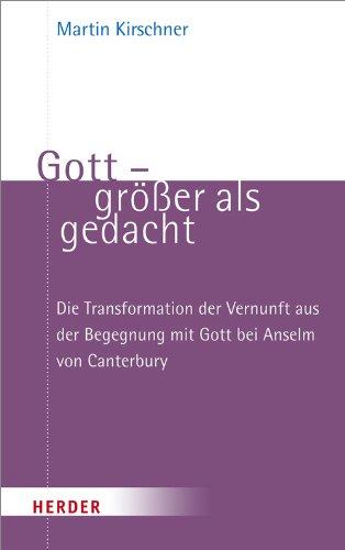 Gott - größer als gedacht: Die Transformation der Vernunft aus der Begegnung mit Gott bei Anselm von Canterbury