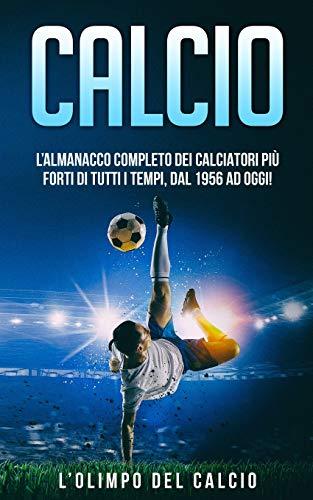 CALCIO: L'Almanacco Completo dei Calciatori più Forti di tutti i tempi, dal 1956 ad Oggi!