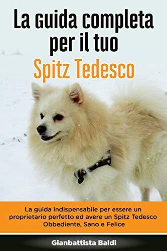 La Guida Completa per Il Tuo Spitz Tedesco: La guida indispensabile per essere un proprietario perfetto ed avere un Spitz Tedesco Obbediente, Sano e Felice