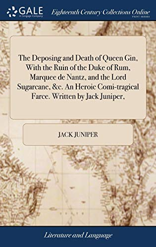 The Deposing and Death of Queen Gin, with the Ruin of the Duke of Rum, Marquee de Nantz, and the Lord Sugarcane, &c. an Heroic Comi-Tragical Farce. Written by Jack Juniper,