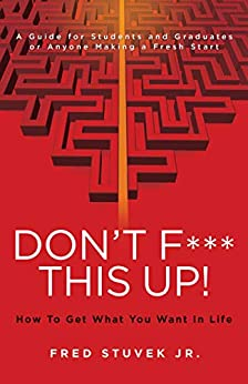 Don't F*** This Up!: How To Get What You Want In Life by [Fred Stuvek Jr.]