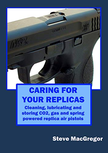 Caring for your Replicas: A guide to cleaning, lubricating and storing replica air pistols (English Edition)