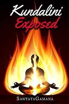 Kundalini Exposed: Disclosing the Cosmic Mystery of Kundalini. The Ultimate Guide to Kundalini Yoga, Kundalini Awakening, Rising, and Reposing on its Hidden Throne (Real Yoga Book 3) by [SantataGamana]