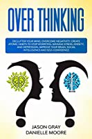Overthinking: Declutter Your Mind, Overcome Negativity. Create Atomic Habits to Stop Worrying. Manage Stress, Anxiety, and Depression. Improve Your Brain, Social Intelligence, and Self-Confidence
