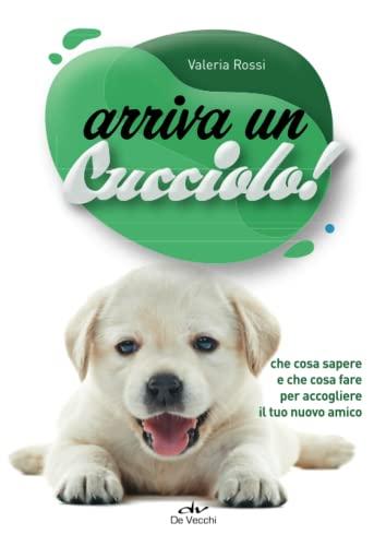 Arriva un cucciolo!: Che cosa sapere e che cosa fare per accogliere il tuo nuovo amico