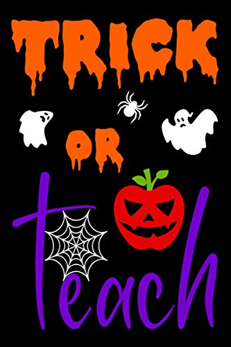 Trick or Teach Notebook: A Funny and Spooky Halloween Theme Teacher Diary / Teacher Appreciation Gift / A Teacher's Journal Perfect for Writing and ... Book for Teachers (Teacher Journals, Band 1)