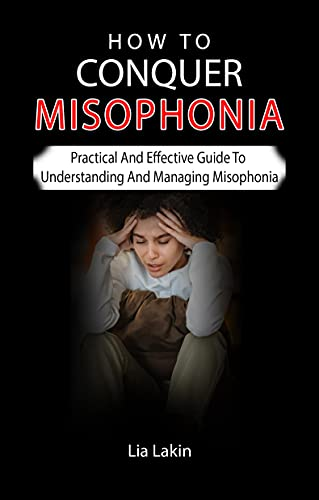 HOW TO CONQUER MISOPHONIA: Practical And Effective Guide To Understanding And Managing Misophonia - Complete Guide For Families, Friends And Partners (English Edition)