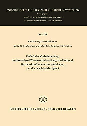 Einfluß der Vorbehandlung, insbesondere Wärmevorbehandlung, von Holz und Holzwerkstoffen vor der Verleimung auf die Leimbindefestigkeit ... Landes Nordrhein-Westfalen (1522), Band 1522)