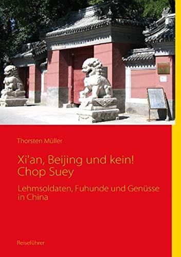 Xi\'an, Beijing und kein! Chop Suey: Lehmsoldaten, Fuhunde und Genüsse in China