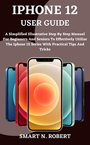 IPHONE 12 USER GUIDE: A Complete Step By Step Manual for Beginners and Seniors on How to Utilize the New iPhone 12 Series With Easy Tips And Tricks In ios 14