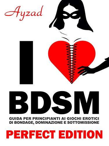 I love BDSM - Perfect Edition - Guida per principianti ai giochi erotici di bondage, dominazione e sottomissione