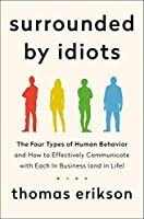 Surrounded by Idiots: The Four Types of Human Behavior and How to Effectively Communicate with Each in Business (and in...