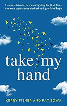 Take My Hand: Two best friends, two sons fighting for their lives, one true story about motherhood, grief and hope by [Kerry Fisher, Pat Sowa]
