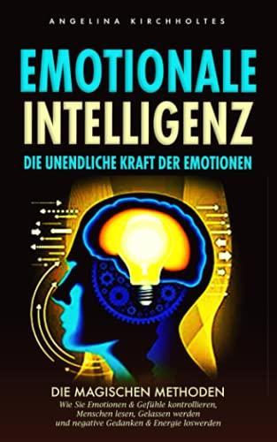 Emotionale Intelligenz: Die unendliche Kraft der Emotionen: Die Magischen Methoden, Wie Sie Emotionen & Gefühle kontrollieren, Menschen lesen, Gelassen werden und negative Gedanken & Energie loswerden