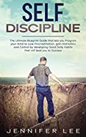 Self-Discipline: The Ultimate Blueprint Guide that lets you Program your Mind to cure Procrastination, gain Motivation and Control by developing Good Daily Habits that will lead you to Success (Emotional Intelligence)