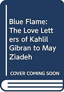Blue Flame: Love Letters of Kahlil Gibran to May Ziadeh